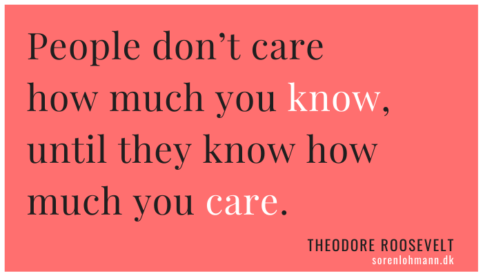 People don't care how much you know, until they know how much you care.